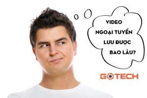 video-ngoai-tuyen-luu-duoc-bao-lau